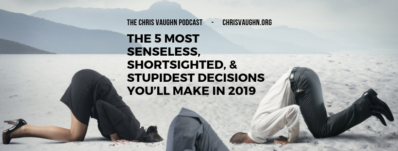 Episode 004: The 5 Most Senseless, Shortsighted, & Stupidest Decisions You'll Make In 2019
