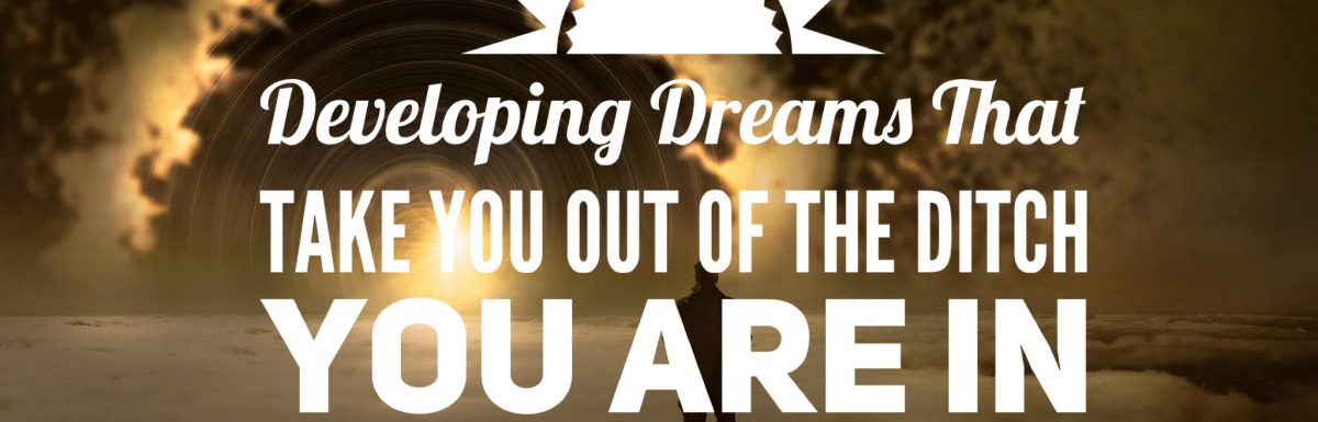Developing Dreams That Take You Out of the Ditch You Are In